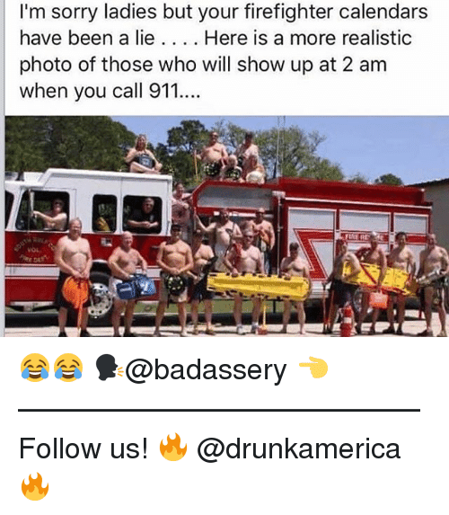 Memes, Sorry, and Firefighter: I'm sorry ladies but your firefighter calendars  have been a lie. Here is a more realistic  photo of those who will show up at 2 am  when you call 911. 😂😂 🗣@badassery 👈 —————————————— Follow us! 🔥 @drunkamerica 🔥