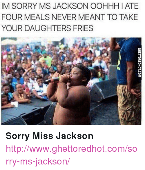"""Ghettoredhot: IM SORRY MS JACKSON OOHHH I ATE  FOUR MEALS NEVER MEANT TO TAKE  YOUR DAUGHTERS FRIES <p><strong>Sorry Miss Jackson</strong></p><p><a href=""""http://www.ghettoredhot.com/sorry-ms-jackson/"""">http://www.ghettoredhot.com/sorry-ms-jackson/</a></p>"""