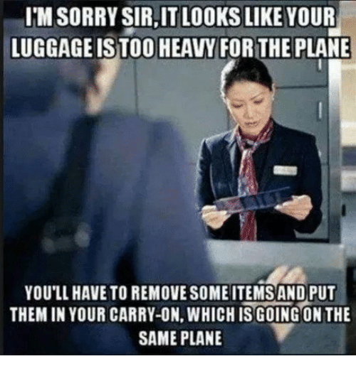 Sorry, Plane, and Them: I'M SORRY SIR,IT LOOKS LIKE YOUR  LUGGAGEISTOO HEAVY FOR THE PLANE  YOU'LL HAVE TO REMOVE SOME ITEMS AND PUT  THEM IN YOUR CARRY-ON, WHICH IS GOING ON THE  SAME PLANE