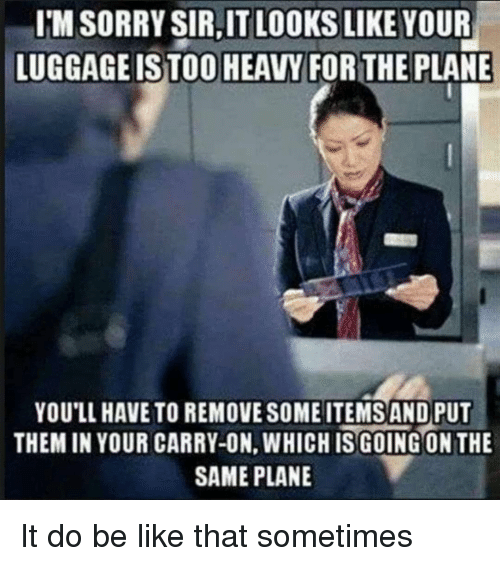 Be Like, Sorry, and Plane: I'M SORRY SIR,IT LOOKS LIKE YOUR  LUGGAGEISTOO HEAVY FORTHE PLANE  YOU'LL HAVE TO REMOVE SOME ITEMS AND PUT  THEM IN YOUR CARRY-ON, WHICHIS GOING ON THE  SAME PLANE It do be like that sometimes