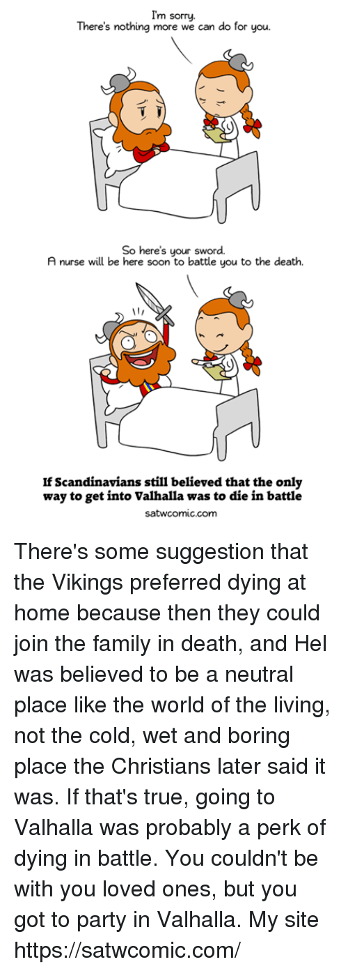 the vikings: I'm sorry.  There's nothing more we can do for you  So here's your sword.  A nurse will be here soon to battle you to the death.  If Scandinavians still believed that the only  way to get into Valhalla was to die in battle  satwcomic.com There's some suggestion that the Vikings preferred dying at home because then they could join the family in death, and Hel was believed to be a neutral place like the world of the living, not the cold, wet and boring place the Christians later said it was. If that's true, going to Valhalla was probably a perk of dying in battle. You couldn't be with you loved ones, but you got to party in Valhalla.  My site https://satwcomic.com/