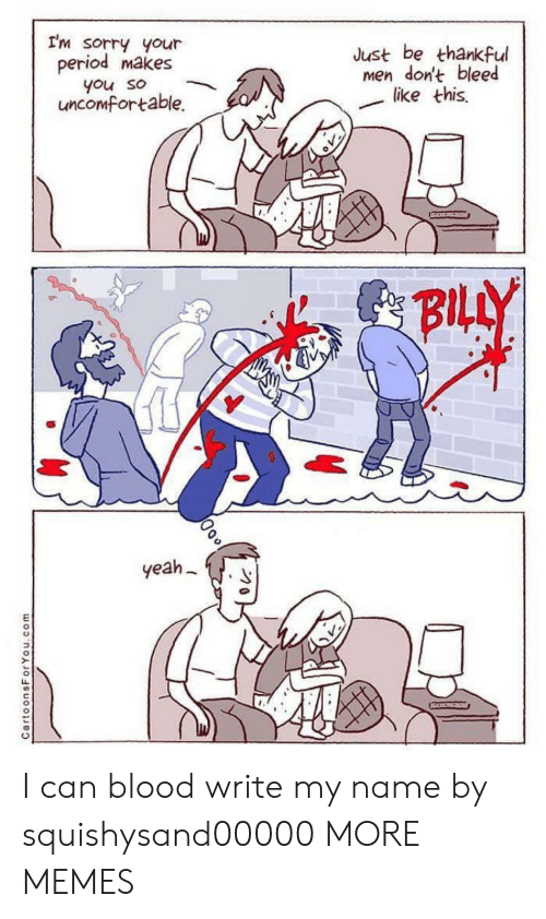 Dank, Memes, and Period: I'm sorry your  period makes  Just be thankful  men don't bleed  like this  you so  uncomfortable.  BILLY  yeah  CartoonsForYou.com I can blood write my name by squishysand00000 MORE MEMES