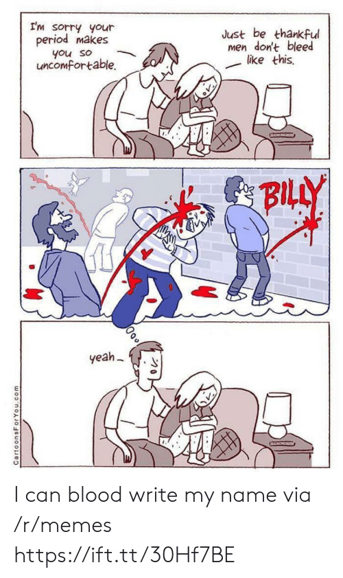 Memes, Period, and Sorry: I'm sorry your  period makes  Just be thankful  men don't bleed  like this  you so  uncomfortable.  BILLY  yeah  CartoonsForYou.com I can blood write my name via /r/memes https://ift.tt/30Hf7BE