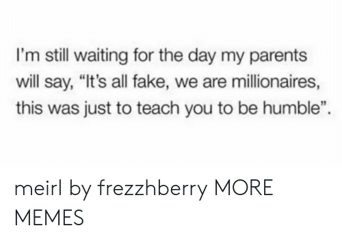 """Dank, Fake, and Memes: I'm still waiting for the day my parents  will say, """"It's all fake, we are millionaires,  this was just to teach you to be humble"""" meirl by frezzhberry MORE MEMES"""