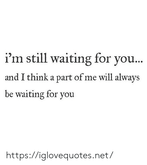 Waiting..., Net, and Will: i'm still waiting for you...  and I think a part of me will always  be waiting for you https://iglovequotes.net/