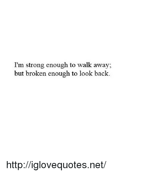 Http, Strong, and Back: I'm strong enough to walk away;  but broken enough to look back. http://iglovequotes.net/