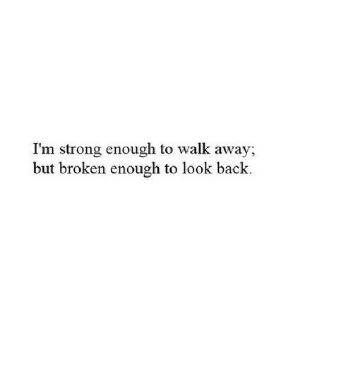 Strong, Back, and Look: I'm strong enough to walk away;  but broken enough to look back.