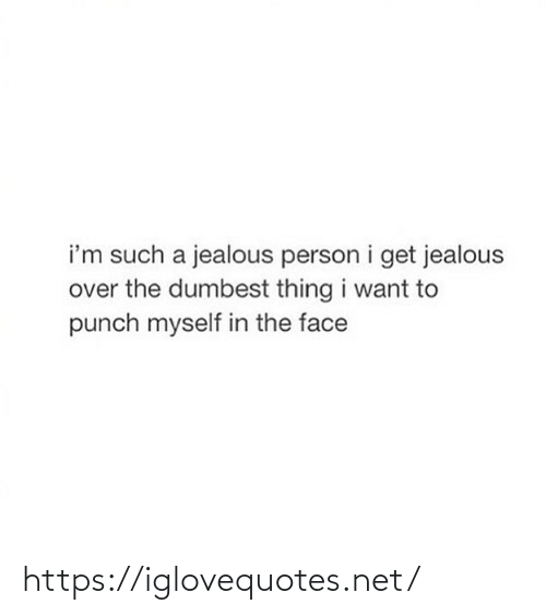 dumbest: i'm such a jealous person i get jealous  over the dumbest thing i want to  punch myself in the face https://iglovequotes.net/