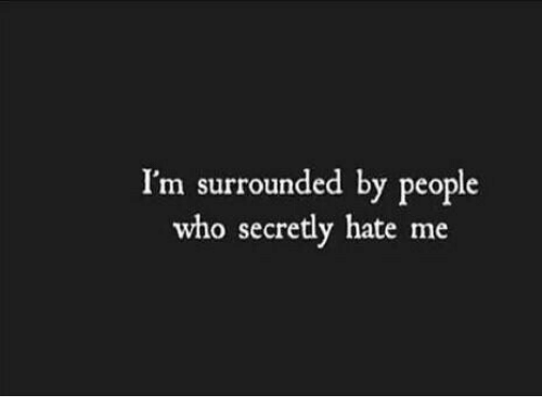 Hate Me, Who, and Hate: I'm surrounded by people  who secretly hate me