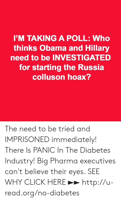 Click, Memes, and Obama: I'M TAKING A POLL: Who  thinks Obama and Hillary  need to be INVESTIGATED  for starting the Russia  colluson hoax? The need to be tried and IMPRISONED immediately!  There Is PANIC In The Diabetes Industry! Big Pharma executives can't believe their eyes. SEE WHY CLICK HERE ►► http://u-read.org/no-diabetes