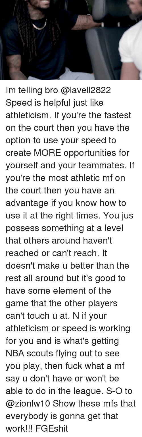 Memes, Nba, and The Game: Im telling bro @lavell2822 Speed is helpful just like athleticism. If you're the fastest on the court then you have the option to use your speed to create MORE opportunities for yourself and your teammates. If you're the most athletic mf on the court then you have an advantage if you know how to use it at the right times. You jus possess something at a level that others around haven't reached or can't reach. It doesn't make u better than the rest all around but it's good to have some element of the game that the other players can't touch u at. N if your athleticism or speed is working for you and is what's getting NBA scouts flying out to see you play, then fuck what a mf say u don't have or won't be able to do in the league. S-O to @zionlw10 Show these mfs that everybody is gonna get that work!!! FGEshit