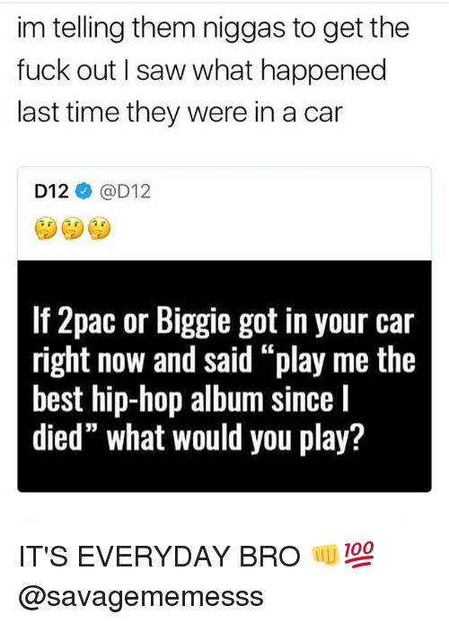 """Sawing: im telling them niggas to get the  fuck out I saw what happened  last time they were in a car  D12ネ@D12  If 2pac or Biggie got in your car  right now and said """"play me the  best hip-hop album since I  died"""" what would you play? IT'S EVERYDAY BRO 👊💯 @savagememesss"""
