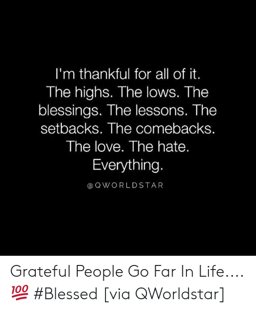 Blessed, Life, and Love: I'm thankful for all of it.  The highs. The lows. The  blessings. The lessons. The  setbacks. The comebacks.  The love. The hate.  Everything  @QWORLDSTAR Grateful People Go Far In Life.... 💯 #Blessed [via QWorldstar]