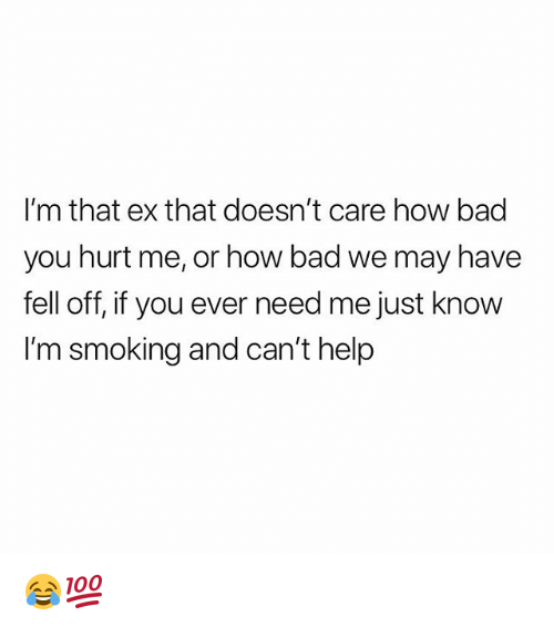 Bad, Smoking, and Weed: I'm that ex that doesn't care how bad  you hurt me, or how bad we may have  fell off, if you ever need me just know  I'm smoking and can't help 😂💯