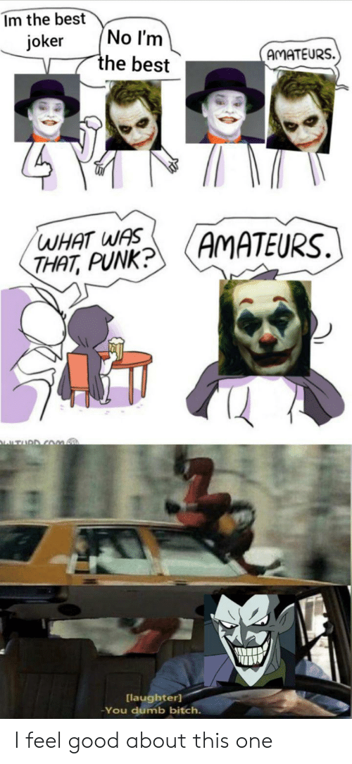 What Was That: Im the best  No I'm  the best  joker  AMATEURS.  AMATEURS.  WHAT WAS  THAT, PUNK?  TURD COm.  [laughter]  You dumb bitch. I feel good about this one