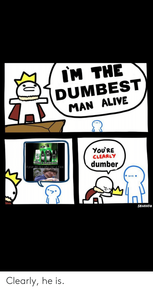 Im The Dumbest Man Alive Youre Clearly Xbox Shampoo 8 Year Old Kics Who Own A Xbox Dumber Srgrafo Clearly He Is Alive Meme On Conservative Memes