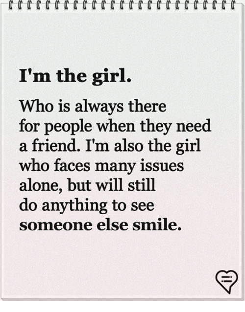 Being Alone, Memes, and Girl: I'm the girl.  Who is always there  for people when they need  a friend. I'm also the girl  who faces many issues  alone, but will still  do anything to see  someone else smile.