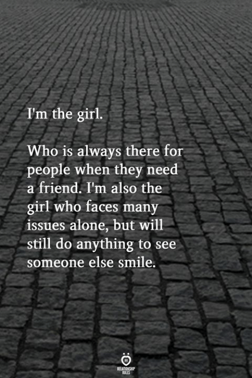 Being Alone, Girl, and Smile: I'm the girl.  Who is always there for  people when they need  a friend. I'm also the  girl who faces many  issues alone, but will  still do anything to see  someone else smile.