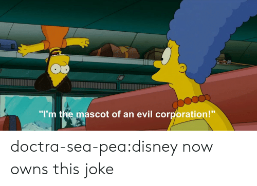 """Disney, Tumblr, and Blog: """"I'm the mascot of an evil corporation!"""" doctra-sea-pea:disney now owns this joke"""