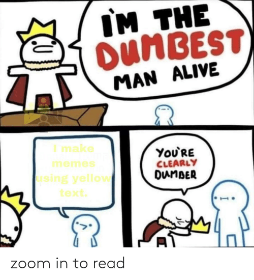 Alive, Memes, and Zoom: IM THE  OUMBEST)  MAN ALIVE  I make  ΥoURE  CLEARLY  DunBER  memes  using yellow  text zoom in to read