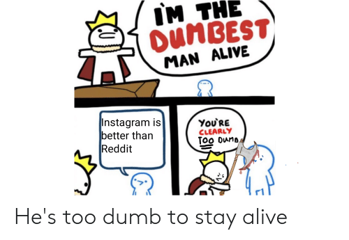 Im The Oumbest Man Alive Instagram Is Better Than Reddit Youre Clearly Too Dunb He S Too Dumb To Stay Alive Alive Meme On Conservative Memes