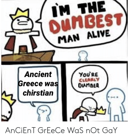 Alive, Greece, and History: IM THE  OUNBEST  MAN ALIVE  Ancient  ΥoURE  CLEARLY  OunBER  Greece was  chirstian AnCiEnT GrEeCe WaS nOt GaY
