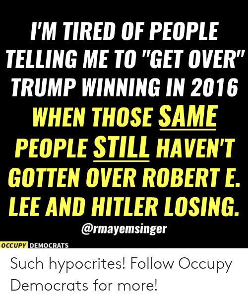 "Occupy Democrats: I'M TIRED OF PEOPLE  TELLING ME TO ""GET OVER""  TRUMP WINNING IN 2016  WHEN THOSE SAME  PEOPLE STILL HAVEN'T  GOTTEN OVER ROBERT E.  LEE AND HITLER LOSING.  @rmayemsinger  OCCUPY DEMOCRATS Such hypocrites!  Follow Occupy Democrats for more!"