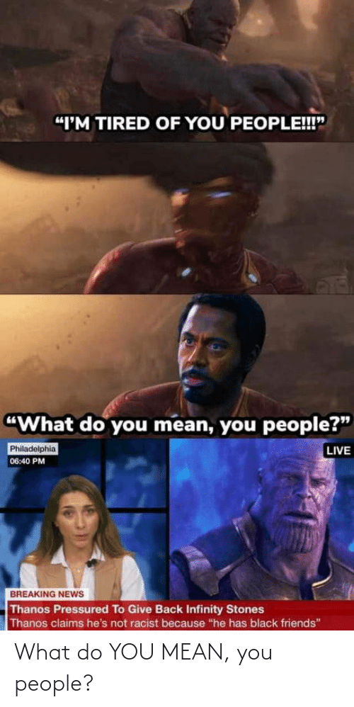 "Infinity: ""I'M TIRED OF YOU PEOPLE!!""  ""What do you mean, you people?""  LIVE  Philadelphia  06:40 PM  BREAKING NEWS  Thanos Pressured To Give Back Infinity Stones  Thanos claims he's not racist because ""he has black friends"" What do YOU MEAN, you people?"