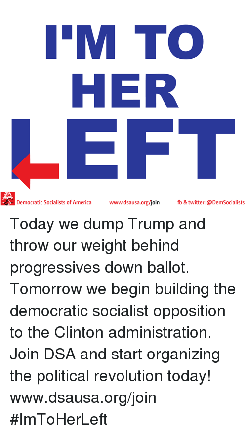 America, Memes, and Progressive: IM TOO  HER  LEFT  Democratic Socialists of America  www.dsausa.org/join fb & twitter: @DemSocialists Today we dump Trump and throw our weight behind progressives down ballot. Tomorrow we begin building the democratic socialist opposition to the Clinton administration. Join DSA and start organizing the political revolution today! www.dsausa.org/join #ImToHerLeft