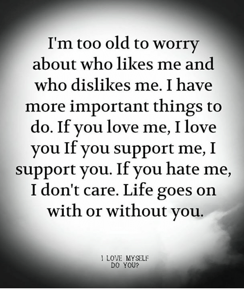 Life, Love, and I Love You: I'm too old to worry  about who likes me and  who dislikes me. I have  more important things to  do. If you love me, I love  you If you support me, I  support you. If you hate me,  I don't care. Life goes on  with or without vou.  I LOVE MYSELF  DO YOU?
