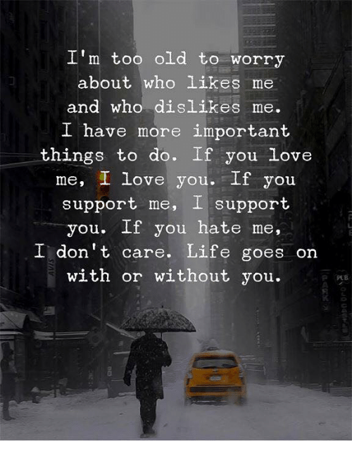 Life, Love, and I Love You: I'm too old to worry  about who likes me  and who dislikes me.  I have more important  things to do. If you love  me, I love you.If you  support me, I support  you. If you hate me,  I don't care. Life goes on  with or without you.  0