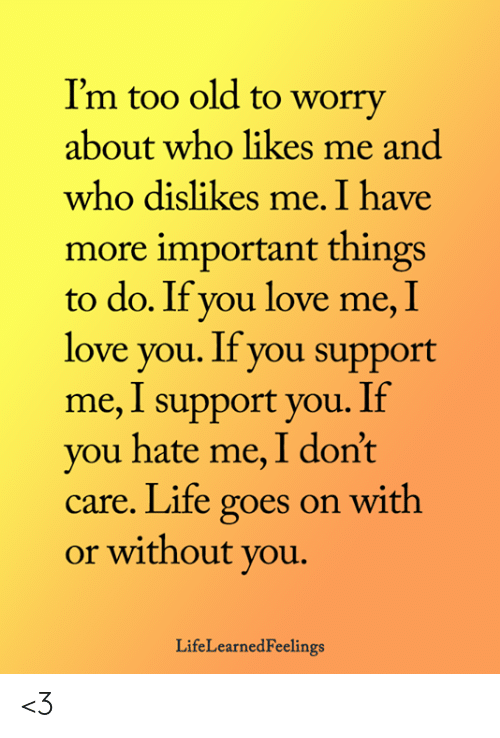 Life, Love, and Memes: I'm too old to worry  about who likes me and  who dislikes me. I have  more important things  to do. If you love me, I  love you. If you support  me, I support you. If  you hate me, I don't  care. Life goes on with  or without you.  LifeLearnedFeelings <3