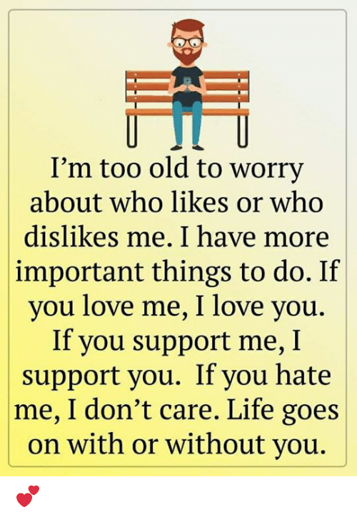 Life, Love, and Memes: I'm too old to worry  about who likes or who  dislikes me. I have more  important things to do. If  you love me, I love you.  If you support me, I  support you. If you hate  |me, I don't care. Life goes  on with or without you. 💕