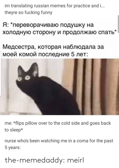 Practice: im translating russian memes for practice and i...  theyre so fucking funny  Я: *переворачиваю подушку на  холодную сторону и продолжаю спать  Медсестра, которая наблюдала за  моей комой последние 5 лет:  me: *flips pillow over to the cold side and goes back  to sleep*  nurse who's been watching me in a coma for the past  5 years: the-memedaddy:  meirl