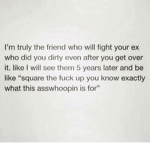 "Be Like, Dirty, and Fuck: I'm truly the friend who will fight your ex  who did you dirty even after you get over  it. like I will see them 5 years later and be  like ""square the fuck up you know exactly  what this asswhoopin is for""  35"