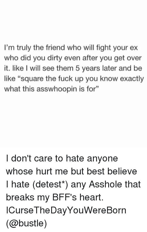 "Be Like, Ex's, and Friends: I'm truly the friend who will fight your ex  who did you dirty even after you get over  it. like I will see them 5 years later and be  like ""square the fuck up you know exactly  what this asswhoopin is for"" I don't care to hate anyone whose hurt me but best believe I hate (detest*) any Asshole that breaks my BFF's heart. ICurseTheDayYouWereBorn (@bustle)"