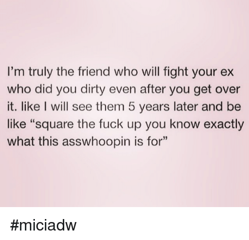 "Be Like, Dank, and Ex's: I'm truly the friend who will fight your ex  who did you dirty even after you get over  it. like I will see them 5 years later and be  like ""square the fuck up you know exactly  what this asswhoopin is for"" #miciadw"