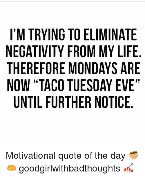 "Life, Memes, and Mondays: I'M TRYING TO ELIMINATE  NEGATIVITY FROM MY LIFE  THEREFORE MONDAYS ARE  NOW ""TACO TUESDAY EVE""  UNTIL FURTHER NOTICE Motivational quote of the day 🥙🌮 goodgirlwithbadthoughts 💅🏼"