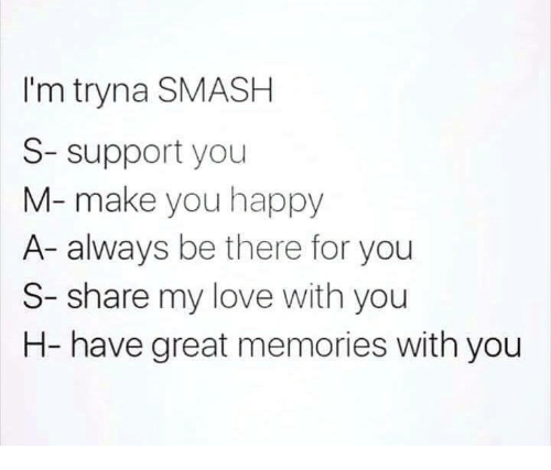 Love, Smashing, and Happy: I'm tryna SMASH  S- support you  M- make you happy  A- always be there for you  S- share my love with you  H- have great memories with you