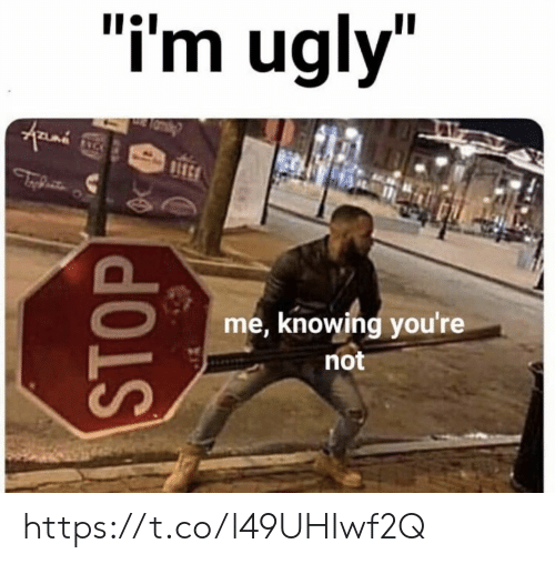 """Memes, Ugly, and 🤖: """"i'm ugly""""  BSC  me, knowing you're  not  STOP https://t.co/l49UHIwf2Q"""