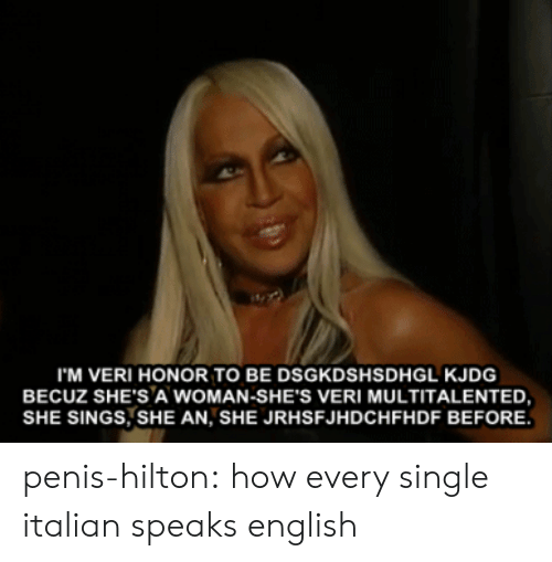 Target, Tumblr, and Blog: I'M VERI HONOR TO BE DSGKDSHSDHGL KJDG  BECUZ SHE'S A WOMAN-SHE'S VERI MULTITALENTED,  SHE SINGS, SHE AN, SHE JRHSFJHDCHFHDF BEFORE. penis-hilton:  how every single italian speaks english