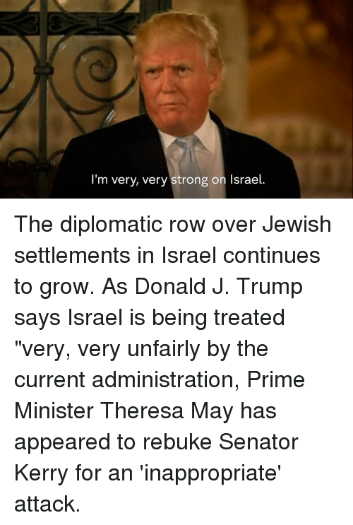"""Kerri: I'm very, very strong on Israel. The diplomatic row over Jewish settlements in Israel continues to grow.  As Donald J. Trump says Israel is being treated """"very, very unfairly by the current administration, Prime Minister Theresa May has appeared to rebuke Senator Kerry for an 'inappropriate' attack."""