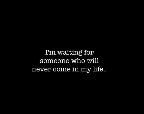 Life, Never, and Waiting...: Im waiting for  someone who will  never come in my life