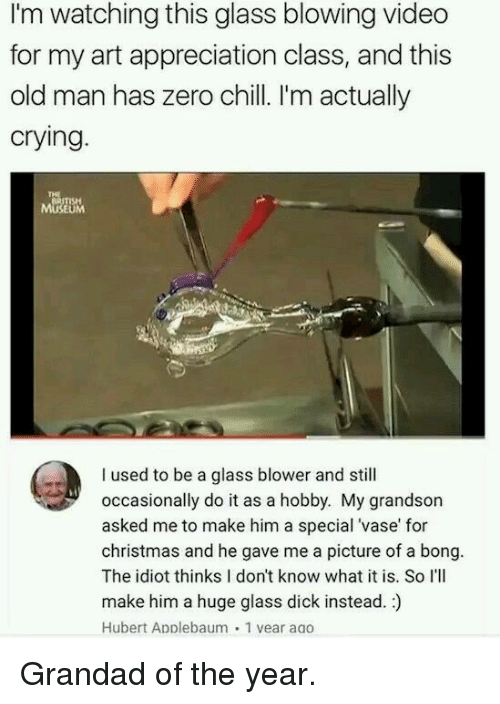 I Used To Be A: I'm watching this glass blowing video  for my art appreciation class, and this  old man has zero chill. I'm actually  crying  BRITISH  MUSEUM  I used to be a glass blower and still  occasionally do it as a hobby. My grandson  asked me to make him a special 'vase' for  christmas and he gave me a picture of a bong.  The idiot thinks I don't know what it is. So I'lI  make him a huge glass dick instead.)  Hubert Applebaum 1 vear aao Grandad of the year.