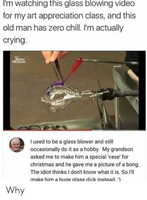 Chill, Christmas, and Crying: I'm watching this glass blowing video  for my art appreciation class, and this  old man has zero chill. I'm actually  crying.  THE  HSLL  MUSEUM  I used to be a glass blower and still  occasionally do it as a hobby. My grandson  asked me to make him a special 'vase' for  christmas and he gave me a picture of a bong.  The idiot thinks I don't know what it is. So l'll  make him a huge alass dick instead. :) Why