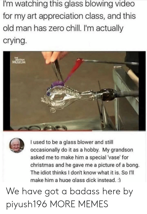 Chill, Christmas, and Crying: I'm watching this glass blowing video  for my art appreciation class, and this  old man has zero chill. I'm actually  crying.  THE  MUSEUM  I used to be a glass blower and still  occasionally do it as a hobby. My grandson  asked me to make him a special 'vase' for  christmas and he gave me a picture of a bong.  The idiot thinks I don't know what it is. So l'll  make him a huge glass dick instead. :) We have got a badass here by piyush196 MORE MEMES