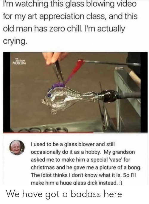 Chill, Christmas, and Crying: I'm watching this glass blowing video  for my art appreciation class, and this  old man has zero chill. I'm actually  crying.  THE  MUSEUM  I used to be a glass blower and still  occasionally do it as a hobby. My grandson  asked me to make him a special 'vase' for  christmas and he gave me a picture of a bong.  The idiot thinks I don't know what it is. So l'll  make him a huge glass dick instead. :) We have got a badass here