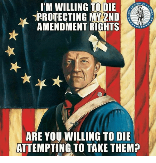 2nd Amendment: I'M WILLING TO DIE  PROTECTING MY 2ND  AMENDMENT RIGHTS  NERS  ARE YOU WILLING TO DIE  ATTEMPTING TO TAKE THEM?