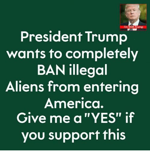 "America, Aliens, and Trump: I'm With Trump  President Trump  wants to completely  BAN illegoal  Aliens from entering  America.  Give me a ""YES"" if  you support this"