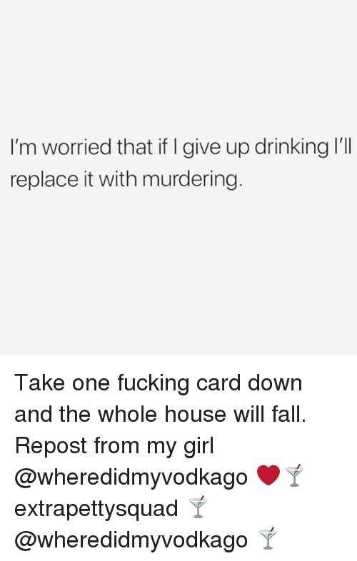 i give up: I'm worried that if I give up drinking I'll  replace it with murdering Take one fucking card down and the whole house will fall. Repost from my girl @wheredidmyvodkago ❤️🍸 extrapettysquad 🍸@wheredidmyvodkago 🍸